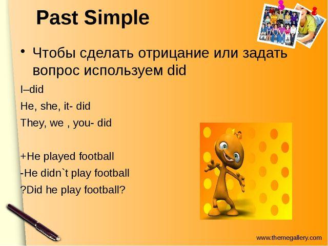 Past Simple Чтобы сделать отрицание или задать вопрос используем did I–did He...