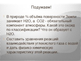 Подумаем! В природе ¾ объёма поверхности Земли занимает H2O, а CО2 - обязател