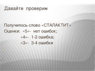 Давайте проверим Получилось слово «СТАЛАКТИТ» Оценки: «5»- нет ошибок; «4»- 1