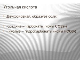 Угольная кислота Двухосновная, образует соли: -средние – карбонаты (ионы CO32