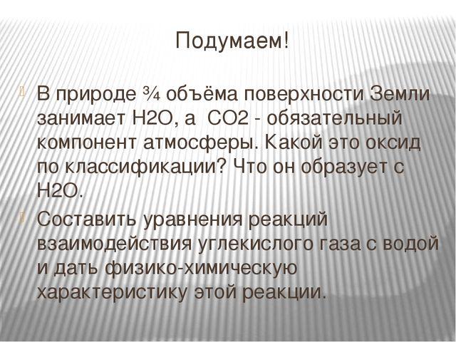 Подумаем! В природе ¾ объёма поверхности Земли занимает H2O, а CО2 - обязател...
