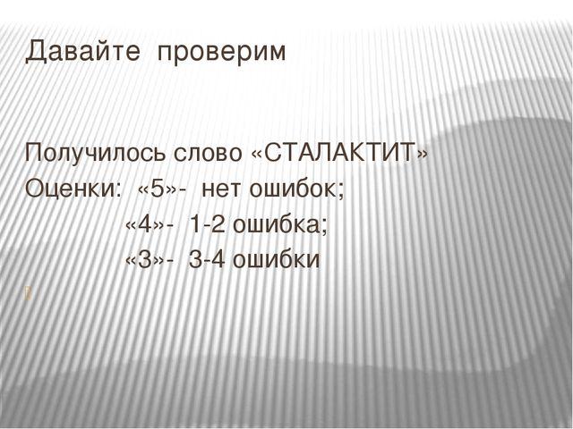 Давайте проверим Получилось слово «СТАЛАКТИТ» Оценки: «5»- нет ошибок; «4»- 1...