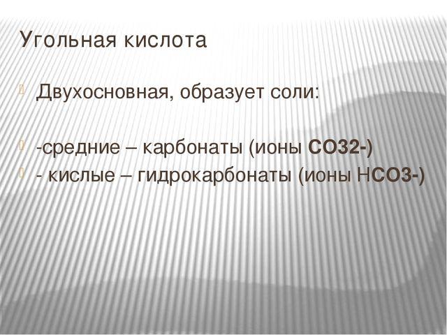 Угольная кислота Двухосновная, образует соли: -средние – карбонаты (ионы CO32...