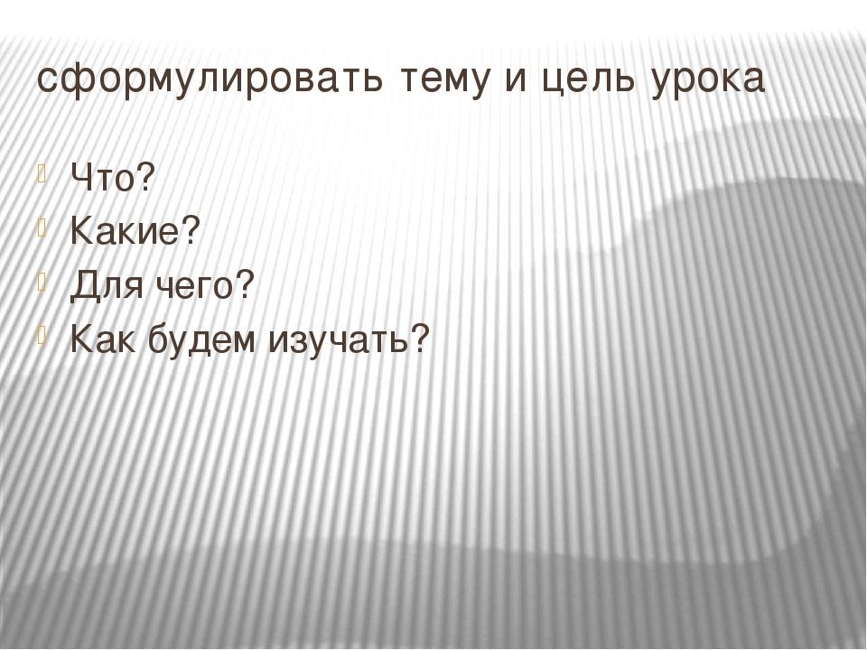 сформулировать тему и цель урока Что? Какие? Для чего? Как будем изучать?