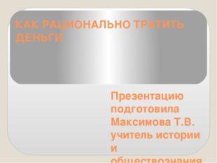 КАК РАЦИОНАЛЬНО ТРАТИТЬ ДЕНЬГИ Презентацию подготовила Максимова Т.В. учитель