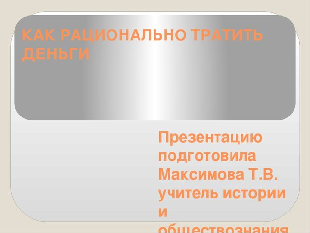 КАК РАЦИОНАЛЬНО ТРАТИТЬ ДЕНЬГИ Презентацию подготовила Максимова Т.В. учитель...