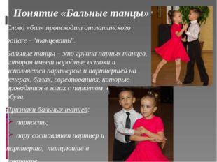"""Понятие «Бальные танцы» Слово «бал» происходит от латинского ballare - """"танце"""