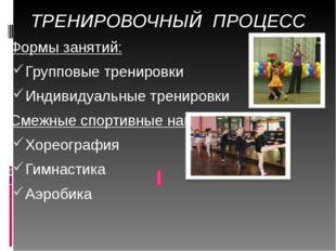 ТРЕНИРОВОЧНЫЙ ПРОЦЕСС Формы занятий: Групповые тренировки Индивидуальные трен