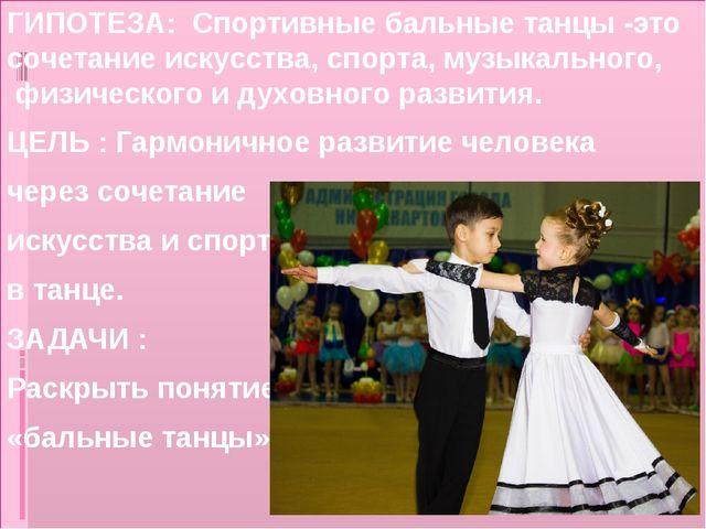 ГИПОТЕЗА: Спортивные бальные танцы -это сочетание искусства, спорта, музыкаль...