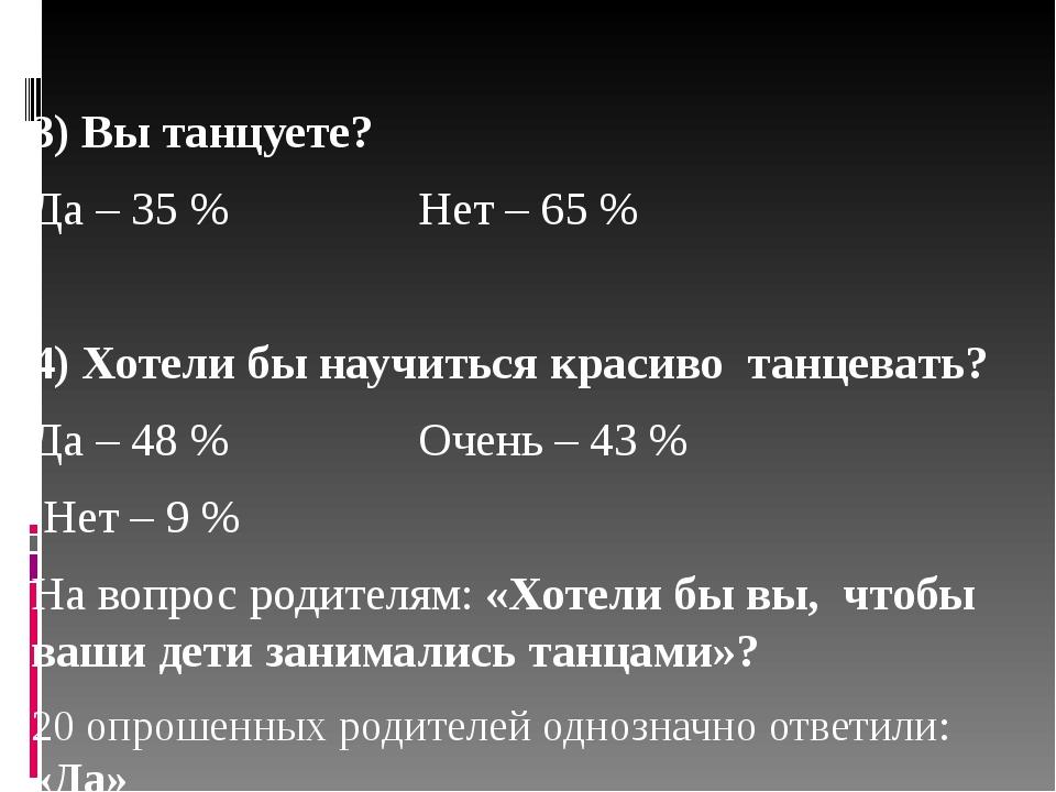 3) Вы танцуете? Да – 35 % Нет – 65 % 4) Хотели бы научиться красиво танцеват...