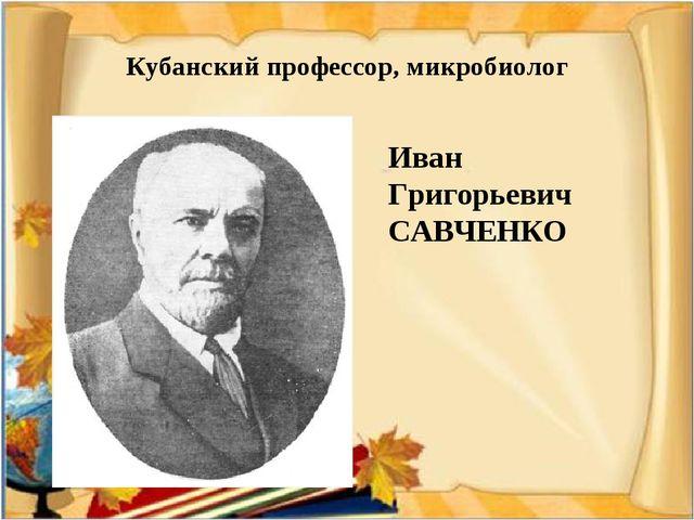 Кубанский профессор, микробиолог Иван Григорьевич САВЧЕНКО