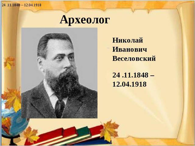 Археолог . Николай Иванович Веселовский 24 .11.1848 – 12.04.1918 24 .11.1848...