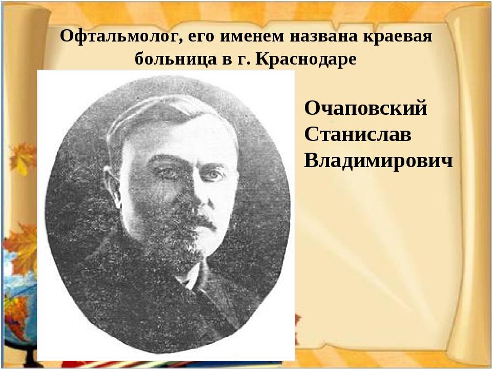 Офтальмолог, его именем названа краевая больница в г. Краснодаре Очаповский С...