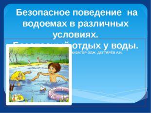 Безопасное поведение на водоемах в различных условиях. Безопасный отдых у во