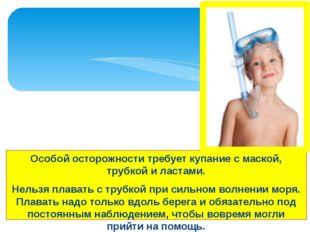 Особой осторожности требует купание с маской, трубкой и ластами. Нельзя плава