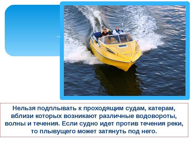 Нельзя подплывать к проходящим судам, катерам, вблизи которых возникают разли...