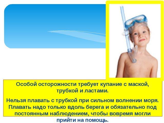 Особой осторожности требует купание с маской, трубкой и ластами. Нельзя плава...