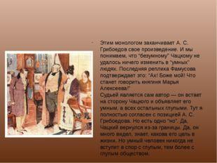Этим монологом заканчивает А. С. Грибоедов свое произведение. И мы понимаем,