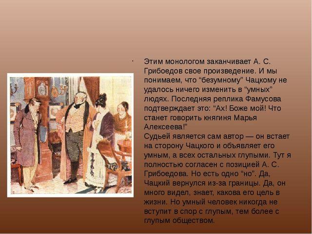 Этим монологом заканчивает А. С. Грибоедов свое произведение. И мы понимаем,...