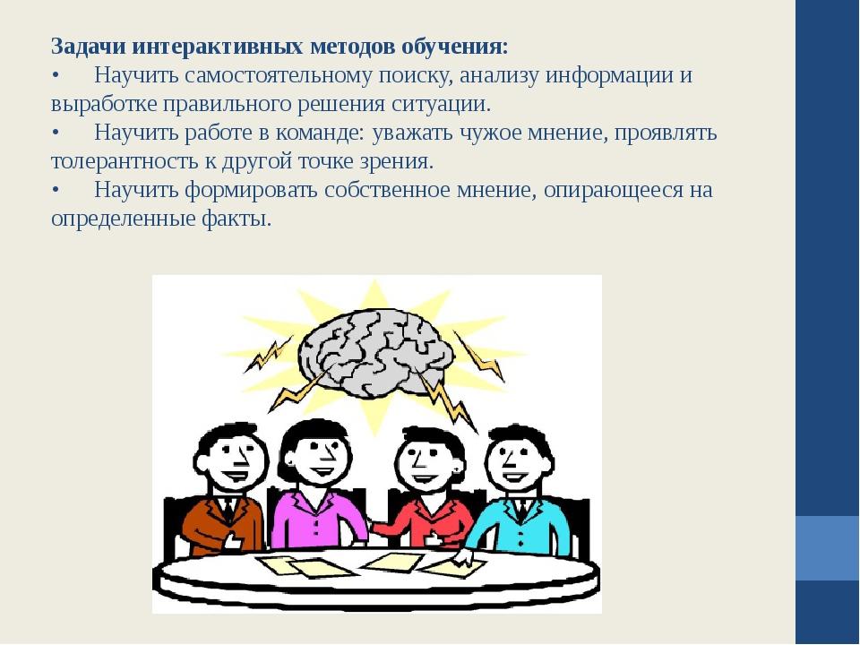 Задачи интерактивных методов обучения: •Научить самостоятельному поиску, ана...