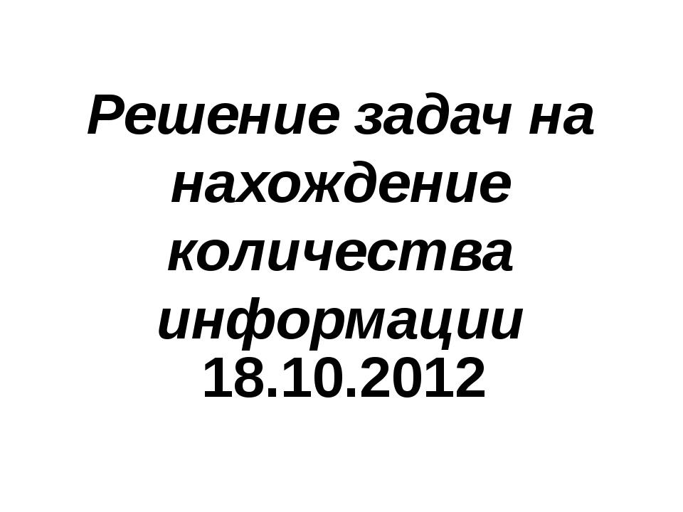 Решение задач на нахождение количества информации 18.10.2012