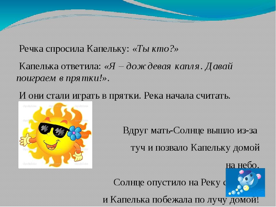 Речка спросила Капельку: «Ты кто?» Капелька ответила: «Я – дождевая капля. Д...