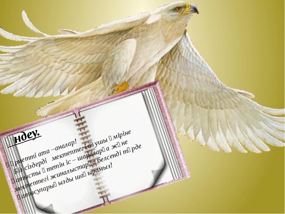 Үндеу. Құрметті ата –аналар! Біз сіздерді мектептегі оқушы өміріне қатысты ө...