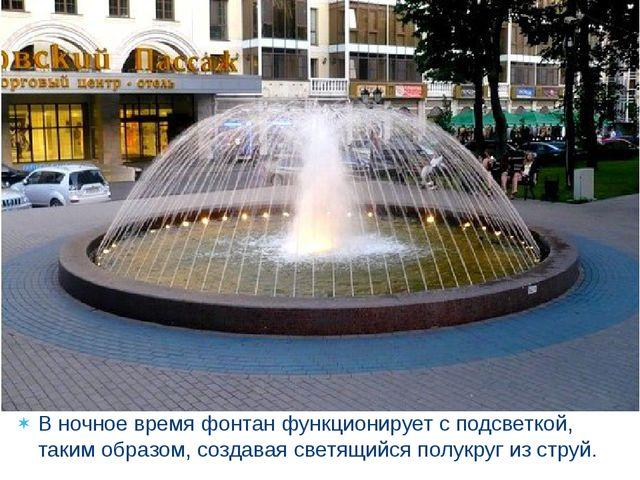 В ночное время фонтан функционирует с подсветкой, таким образом, создавая све...