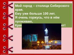 Мой город – столица Сибирского края. Ему уже больше 100 лет. Я очень горжусь
