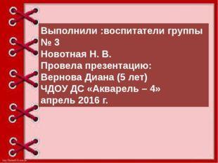Выполнили :воспитатели группы № 3 Новотная Н. В. Провела презентацию: Вернов