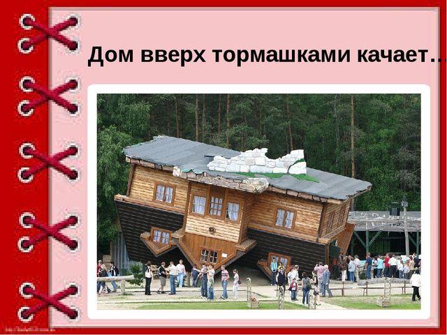 Дом вверх тормашками качает…