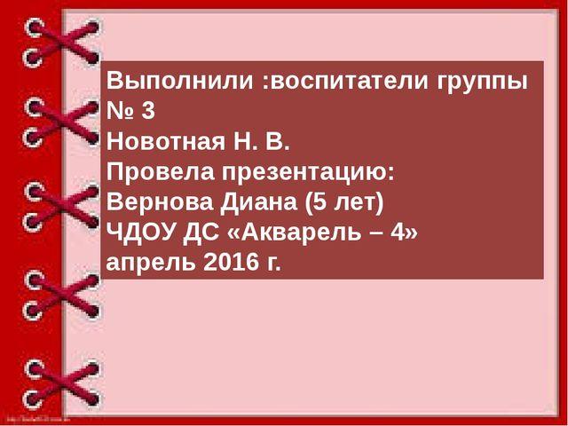 Выполнили :воспитатели группы № 3 Новотная Н. В. Провела презентацию: Вернов...