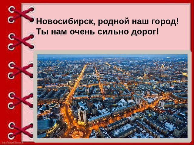 Новосибирск, родной наш город! Ты нам очень сильно дорог!