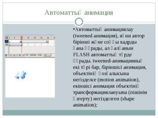 Автоматтық анимация Автоматтық анимациялау (tweened анимация), яғни автор бір