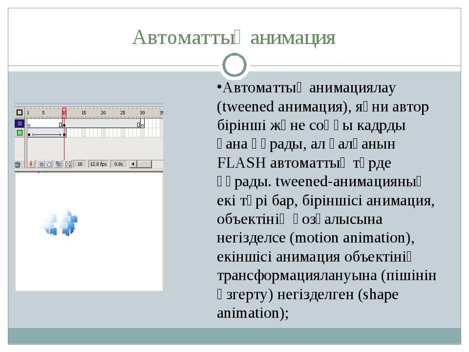 Автоматтық анимация Автоматтық анимациялау (tweened анимация), яғни автор бір...