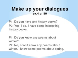 Make up your dialogues ex.4 p.110 P1: Do you have any history books? P2: Yes,
