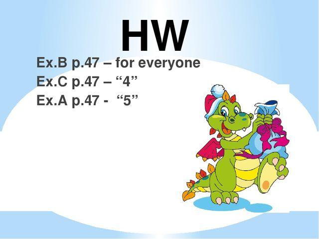 """HW Ex.B p.47 – for everyone Ex.C p.47 – """"4"""" Ex.A p.47 - """"5"""""""