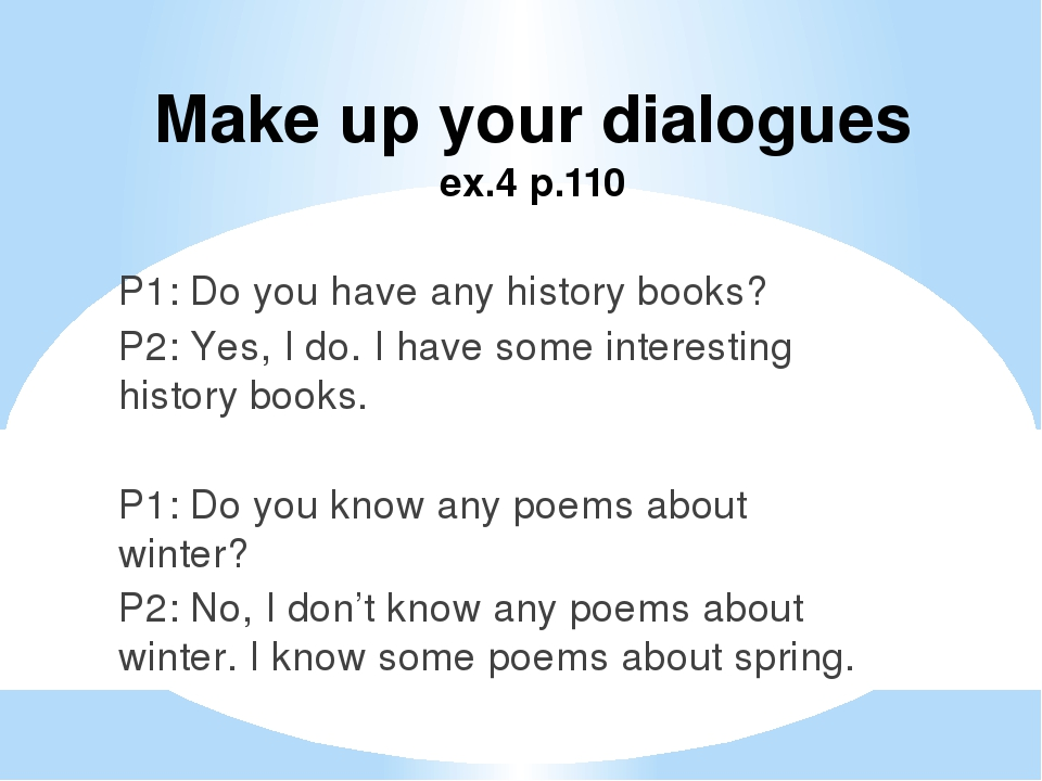 Make up your dialogues ex.4 p.110 P1: Do you have any history books? P2: Yes,...