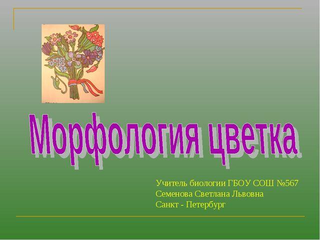Учитель биологии ГБОУ СОШ №567 Семенова Светлана Львовна Санкт - Петербург