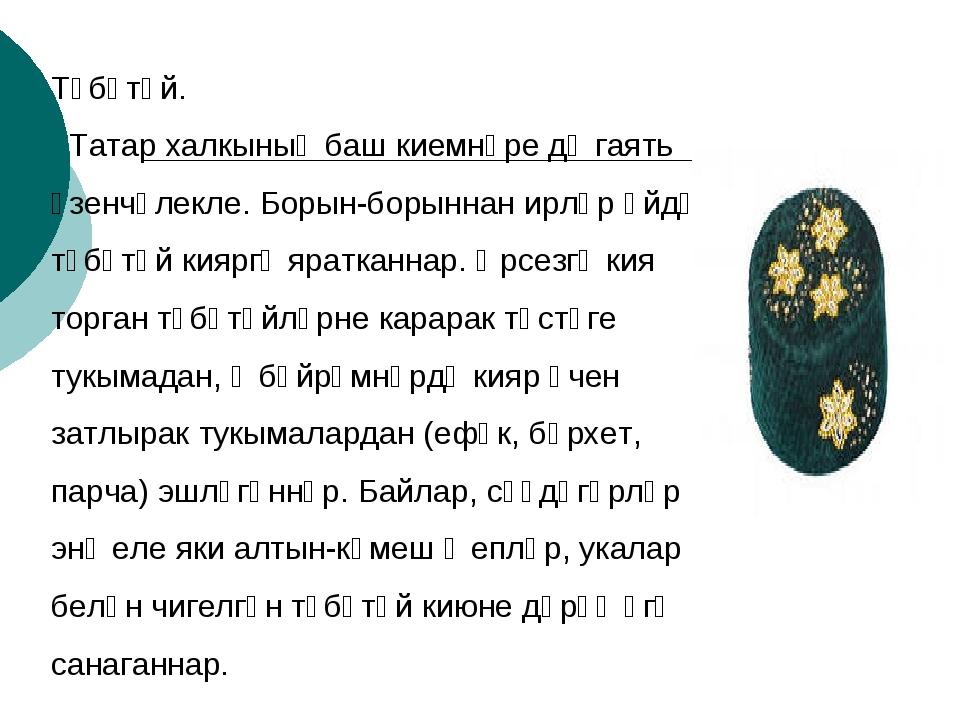 Түбәтәй.  Татар халкының баш киемнәре дә гаять үзенчәлекле. Борын-борыннан и...