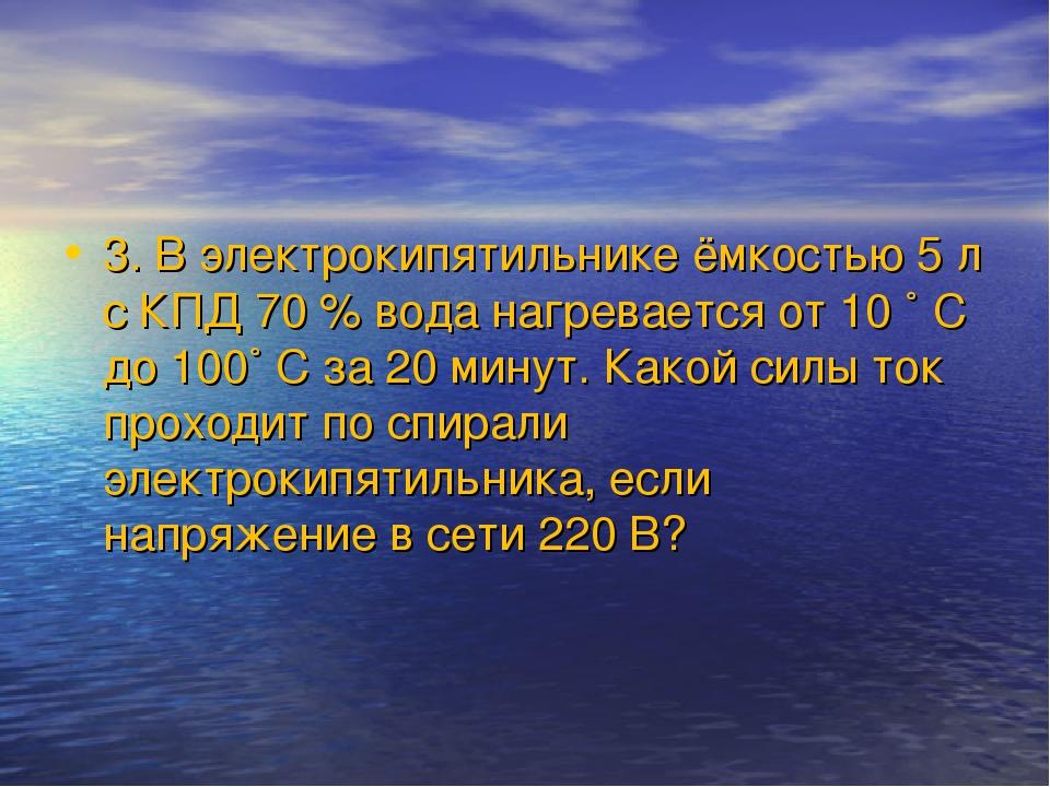 3. В электрокипятильнике ёмкостью 5 л с КПД 70 % вода нагревается от 10 ˚ С д...