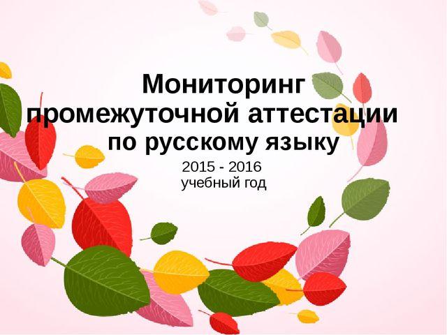Мониторинг промежуточной аттестации по русскому языку 2015 - 2016 учебный год