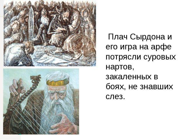 Плач Сырдона и его игра на арфе потрясли суровых нартов, закаленных в боях,...