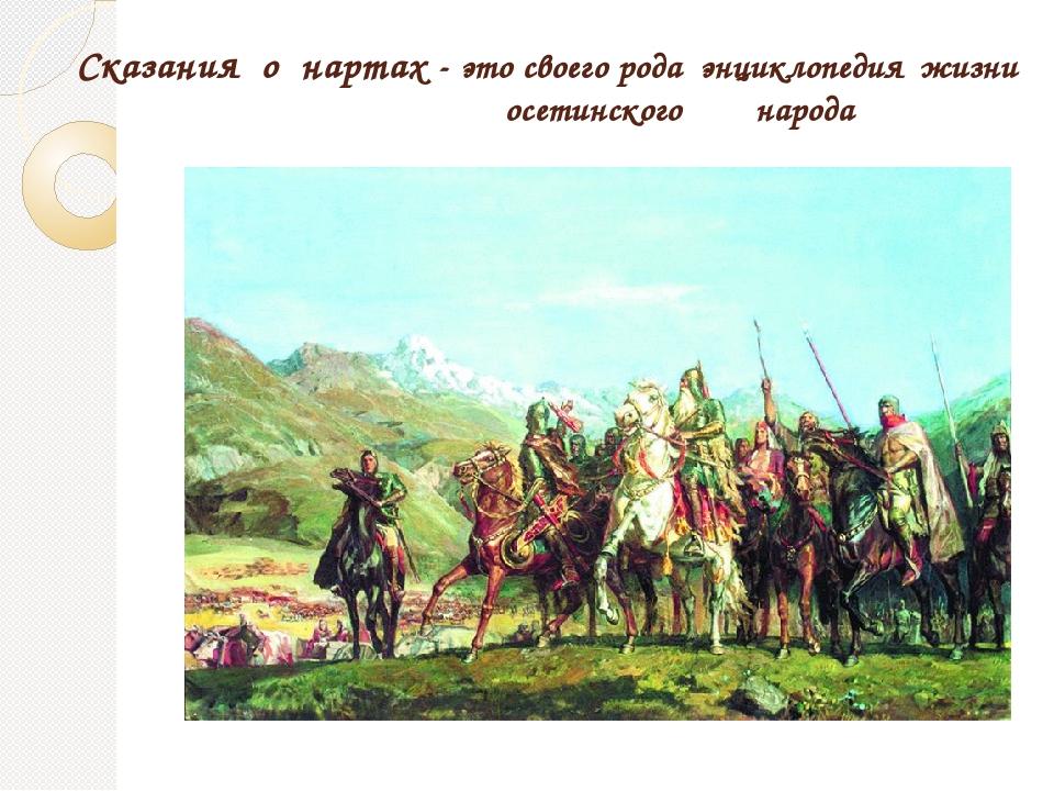 Сказания о нартах- это своего рода энциклопедия жизни осетинского народа