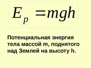 Потенциальная энергия тела массой m, поднятого над Землей на высоту h.