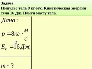Задача. Импульс тела 8 кг∙м/с. Кинетическая энергия тела 16 Дж. Найти массу т