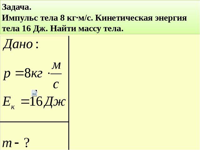 Задача. Импульс тела 8 кг∙м/с. Кинетическая энергия тела 16 Дж. Найти массу т...