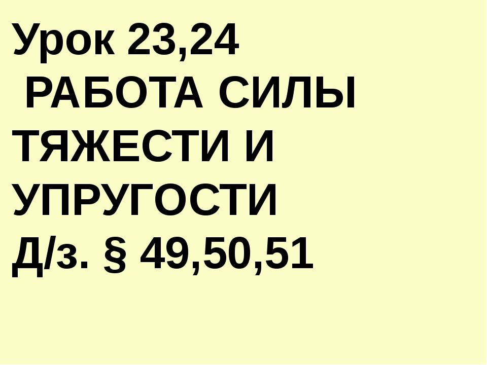 Урок 23,24 РАБОТА СИЛЫ ТЯЖЕСТИ И УПРУГОСТИ Д/з. § 49,50,51