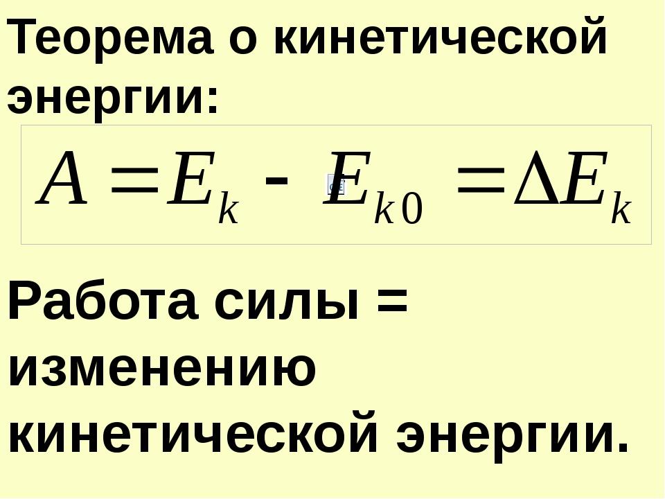 Работа силы = изменению кинетической энергии. Теорема о кинетической энергии: