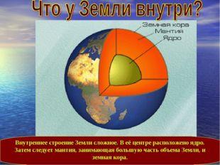 Внутреннее строение Земли сложное. В её центре расположено ядро. Затем следуе